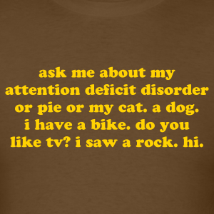 ask me about my attention deficit disorder...