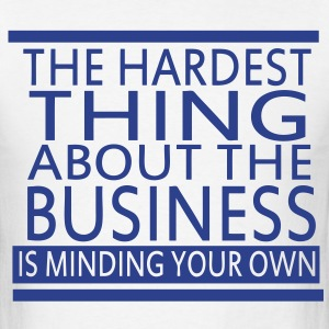 The Hardest Thing About The Business Is Minding Your Own - Men's T-Shirt