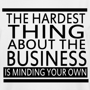 The Hardest Thing About The Business Is Minding Your Own - Men's Tall T-Shirt