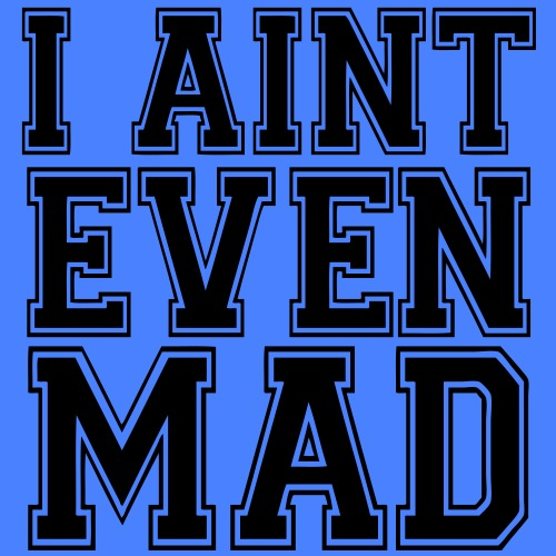 I Aint Even Mad - stayflyclothing.com