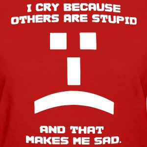 I Cry Because Others Are Stupid Tee - Women's T-Shirt