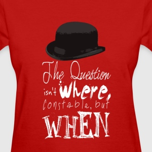 The Question Isn't Where Constable but WHEN - Women's T-Shirt