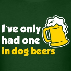 I've Only Had One In Dog Beers
