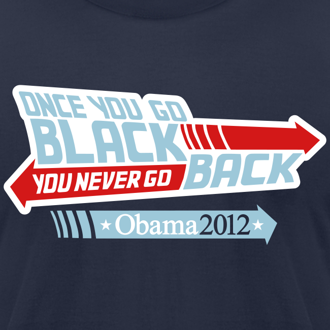 Once You Go Black You Never Go Back - Obama 2012