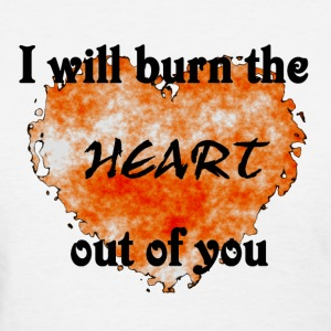 I will burn the heart out of you shirt - Women's T-Shirt