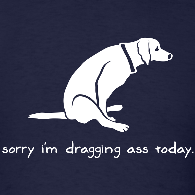 Sorry I'm Dragging Ass Today Dog Tee
