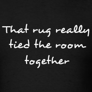 Design ~ THAT RUG REALLY TIED THE ROOM TOGETHER T-Shirt