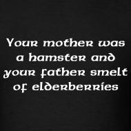 Design ~ YOU MOTHER WAS A HAMSTER AND YOUR FATHER SMELT OF ELDERBERRIES T-Shirt