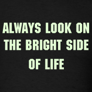 Design ~ ALWAYS LOOK ON THE BRIGHT SIDE OF LIFE Glow-In-The-Dark T-Shirt