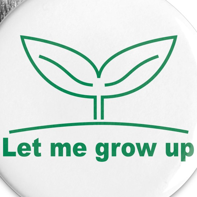 * Let me grow up...