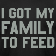 Design ~ I GOT MY FAMILY TO FEED Premium