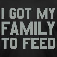 Design ~ I GOT MY FAMILY TO FEED Premium