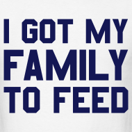 Design ~ I GOT MY FAMILY TO FEED T-Shirt
