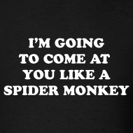 Design ~ I AM GOING TO COME AT YOU LIKE A SPIDER MONKEY T-Shirt