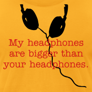 Design ~ My headphones are bigger than your headphones.