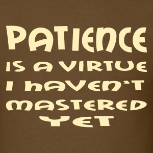 Brown Patience is a Virtue I Haven't Mastered Yet Men - Men's T-Shirt