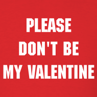 Design ~ PLEASE DON'T BE MY VALENTINE T-Shirt