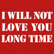 Design ~ I WILL NOT LOVE YOU LONG TIME T-SHIRT
