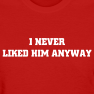 Design ~ I NEVER LIKED HIM ANYWAY T-Shirt