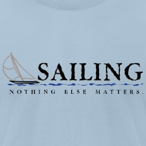 Sailing. Nothing Else Matters - Men's T-Shirt by American Apparel
