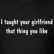 Design ~ Taught Your Girlfriend T-Shirt