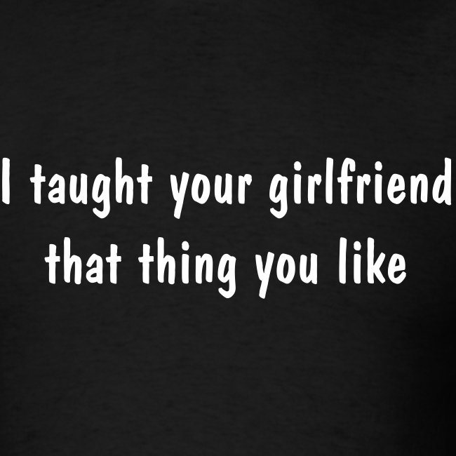 Taught Your Girlfriend T-Shirt