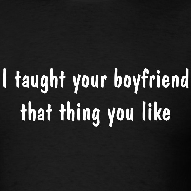 Taught Your Boyfriend T-Shirt