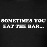 Design ~ SOMETIMES YOU EAT THE BAR... (Front) SOMETIMES WELL HE EATS YOU (Back)