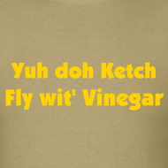 Design ~ YUH DOH KETCH FLY WIT' VINEGAR - IZATRINI.com