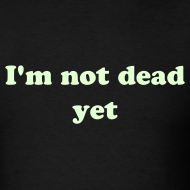 Design ~ I'M NOT DEAD YET T-Shirt GLOW IN THE DARK