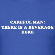 Design ~ CAREFUL MAN, THERE'S A BEVERAGE HERE! T-SHIRT