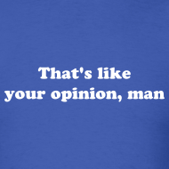 Design ~ THAT'S LIKE YOUR OPINION, MAN T-Shirt