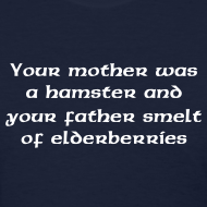 Design ~ YOU MOTHER WAS A HAMSTER AND YOUR FATHER SMELT OF ELDERBERRIES T-Shirt - Ladies Tee
