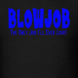 Blowjob Only Job I'll Ever Love Men's Funny Tee - Men's T-Shirt