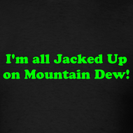 Design ~ I AM ALL JACKED UP ON MOUNTAIN DEW T-Shirt
