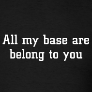 Design ~ ALL MY BASE ARE BELONG TO YOU T-Shirt