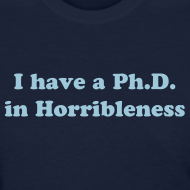Design ~ I have a Ph.D in Horribleness T-Shirt