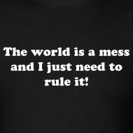 Design ~ The World is a Mess and I Just Need to Rule It T-Shirt