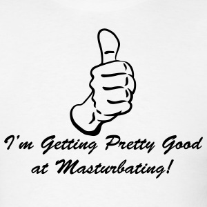 White I'm Getting Pretty Good at Masturbating T-Shirts - Men's T-Shirt