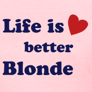Design ~ Life is Better Blonde T-Shirt