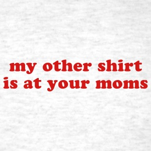 my other shirt is at your moms - various colors w/ - Men's T-Shirt