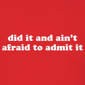 did it and ain't afraid to admit it - Men's T-Shirt