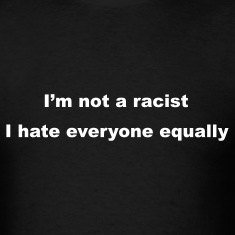 Black I'm not a racist, I hate everyone equally T-Shirts