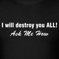 Design ~ I WILL DESTROY YOU ALL Ask Me How T-Shirt