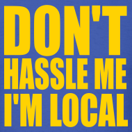 Design ~ DON'T HASSLE ME, I'M LOCAL T-Shirt
