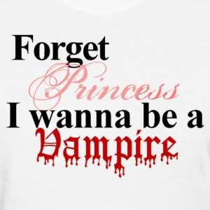 Forget princess I wanna be a vampire basic tee - Women's T-Shirt