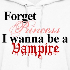 Forget princess I wanna be a vampire Twilight Hoodie - Women's Hoodie