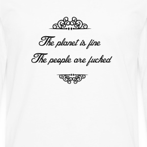 The planet is fine. The people are fucked T-Shirts - Men's Premium Long Sleeve T-Shirt