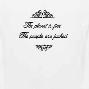The planet is fine. The people are fucked T-Shirts - Men's Premium Tank