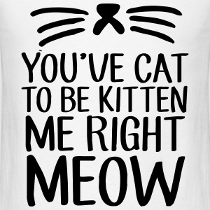 You've Cat To Be Kitten Me Right Meow Tanks - Men's T-Shirt